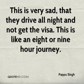 Pappu Singh  - This is very sad, that they drive all night and not get the visa. This is like an eight or nine hour journey.