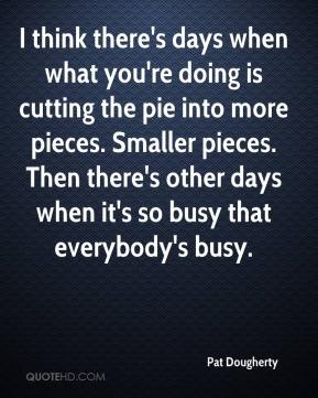 Pat Dougherty  - I think there's days when what you're doing is cutting the pie into more pieces. Smaller pieces. Then there's other days when it's so busy that everybody's busy.