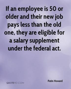 Patin Howard  - If an employee is 50 or older and their new job pays less than the old one, they are eligible for a salary supplement under the federal act.