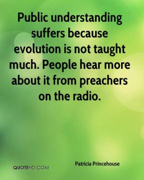 Patricia Princehouse  - Public understanding suffers because evolution is not taught much. People hear more about it from preachers on the radio.
