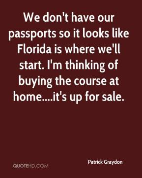 Patrick Graydon  - We don't have our passports so it looks like Florida is where we'll start. I'm thinking of buying the course at home....it's up for sale.