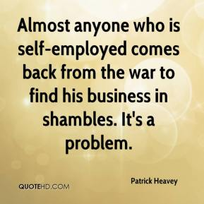 Patrick Heavey  - Almost anyone who is self-employed comes back from the war to find his business in shambles. It's a problem.