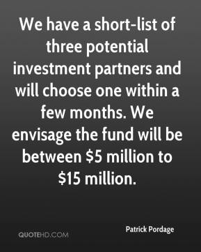 Patrick Pordage  - We have a short-list of three potential investment partners and will choose one within a few months. We envisage the fund will be between $5 million to $15 million.
