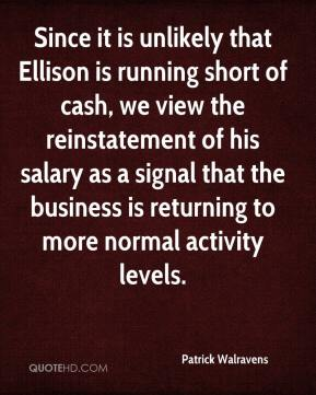 Patrick Walravens  - Since it is unlikely that Ellison is running short of cash, we view the reinstatement of his salary as a signal that the business is returning to more normal activity levels.