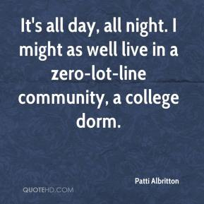 Patti Albritton  - It's all day, all night. I might as well live in a zero-lot-line community, a college dorm.