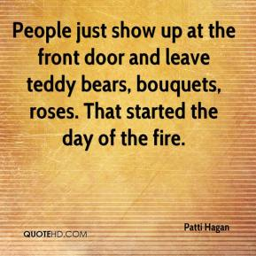 Patti Hagan  - People just show up at the front door and leave teddy bears, bouquets, roses. That started the day of the fire.
