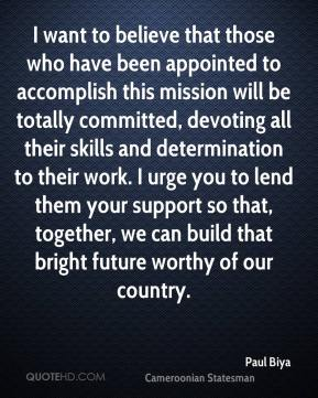 Paul Biya - I want to believe that those who have been appointed to accomplish this mission will be totally committed, devoting all their skills and determination to their work. I urge you to lend them your support so that, together, we can build that bright future worthy of our country.