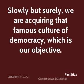 Paul Biya - Slowly but surely, we are acquiring that famous culture of democracy, which is our objective.
