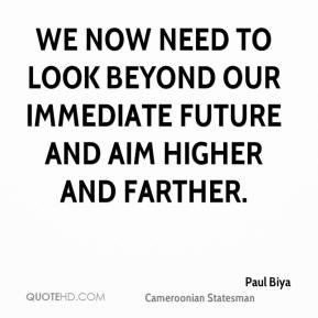 Paul Biya - We now need to look beyond our immediate future and aim higher and farther.