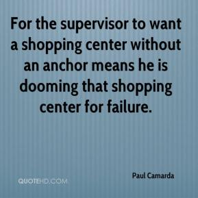 Paul Camarda  - For the supervisor to want a shopping center without an anchor means he is dooming that shopping center for failure.
