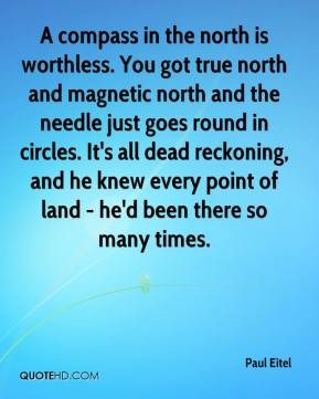Paul Eitel  - A compass in the north is worthless. You got true north and magnetic north and the needle just goes round in circles. It's all dead reckoning, and he knew every point of land - he'd been there so many times.