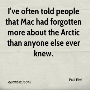 Paul Eitel  - I've often told people that Mac had forgotten more about the Arctic than anyone else ever knew.