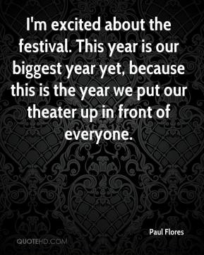 Paul Flores  - I'm excited about the festival. This year is our biggest year yet, because this is the year we put our theater up in front of everyone.