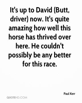 Paul Kerr  - It's up to David (Butt, driver) now. It's quite amazing how well this horse has thrived over here. He couldn't possibly be any better for this race.