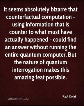 Paul Kwiat  - It seems absolutely bizarre that counterfactual computation - using information that is counter to what must have actually happened - could find an answer without running the entire quantum computer. But the nature of quantum interrogation makes this amazing feat possible.