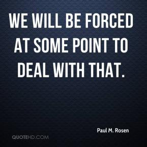 Paul M. Rosen  - We will be forced at some point to deal with that.