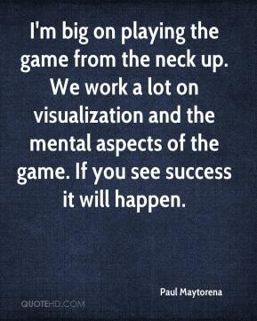 Paul Maytorena  - I'm big on playing the game from the neck up. We work a lot on visualization and the mental aspects of the game. If you see success it will happen.