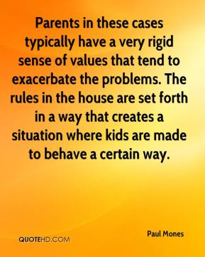 Paul Mones  - Parents in these cases typically have a very rigid sense of values that tend to exacerbate the problems. The rules in the house are set forth in a way that creates a situation where kids are made to behave a certain way.