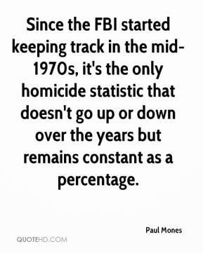 Paul Mones  - Since the FBI started keeping track in the mid-1970s, it's the only homicide statistic that doesn't go up or down over the years but remains constant as a percentage.