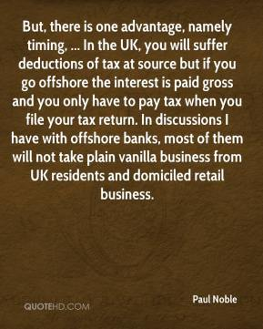 Paul Noble  - But, there is one advantage, namely timing, ... In the UK, you will suffer deductions of tax at source but if you go offshore the interest is paid gross and you only have to pay tax when you file your tax return. In discussions I have with offshore banks, most of them will not take plain vanilla business from UK residents and domiciled retail business.