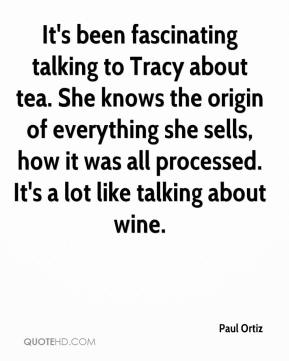 Paul Ortiz  - It's been fascinating talking to Tracy about tea. She knows the origin of everything she sells, how it was all processed. It's a lot like talking about wine.