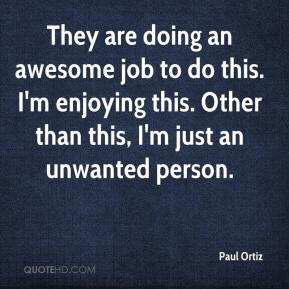 Paul Ortiz  - They are doing an awesome job to do this. I'm enjoying this. Other than this, I'm just an unwanted person.
