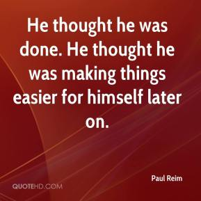 Paul Reim  - He thought he was done. He thought he was making things easier for himself later on.