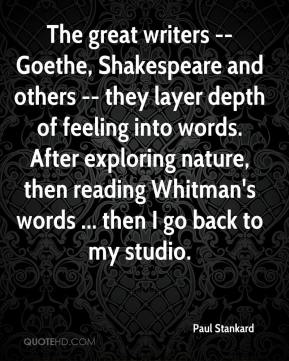 Paul Stankard  - The great writers -- Goethe, Shakespeare and others -- they layer depth of feeling into words. After exploring nature, then reading Whitman's words ... then I go back to my studio.