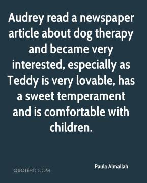 Paula Almallah  - Audrey read a newspaper article about dog therapy and became very interested, especially as Teddy is very lovable, has a sweet temperament and is comfortable with children.