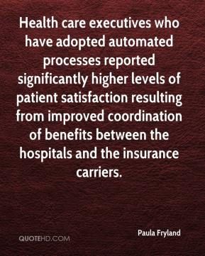 Paula Fryland  - Health care executives who have adopted automated processes reported significantly higher levels of patient satisfaction resulting from improved coordination of benefits between the hospitals and the insurance carriers.