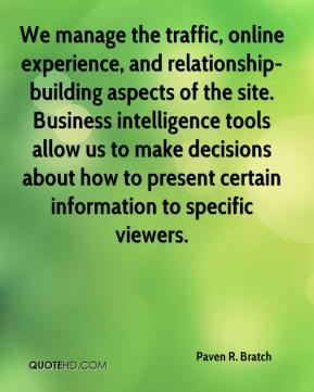 Paven R. Bratch  - We manage the traffic, online experience, and relationship-building aspects of the site. Business intelligence tools allow us to make decisions about how to present certain information to specific viewers.
