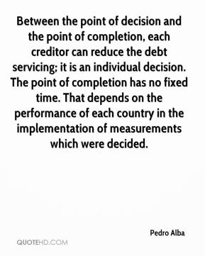 Pedro Alba  - Between the point of decision and the point of completion, each creditor can reduce the debt servicing; it is an individual decision. The point of completion has no fixed time. That depends on the performance of each country in the implementation of measurements which were decided.