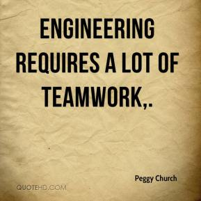 Peggy Church  - Engineering requires a lot of teamwork.