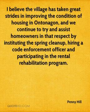 Penny Hill  - I believe the village has taken great strides in improving the condition of housing in Ontonagon, and we continue to try and assist homeowners in that respect by instituting the spring cleanup, hiring a code enforcement officer and participating in the rental rehabilitation program.