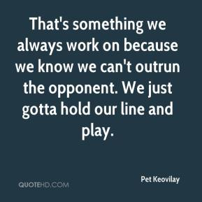 Pet Keovilay  - That's something we always work on because we know we can't outrun the opponent. We just gotta hold our line and play.