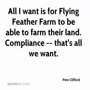 Pete Clifford  - All I want is for Flying Feather Farm to be able to farm their land. Compliance -- that's all we want.