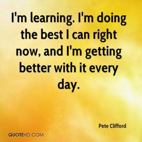 Pete Clifford  - I'm learning. I'm doing the best I can right now, and I'm getting better with it every day.