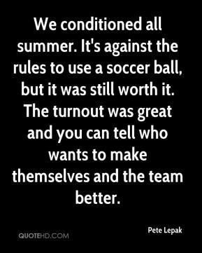 We conditioned all summer. It's against the rules to use a soccer ball, but it was still worth it. The turnout was great and you can tell who wants to make themselves and the team better.
