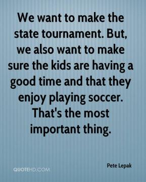 We want to make the state tournament. But, we also want to make sure the kids are having a good time and that they enjoy playing soccer. That's the most important thing.