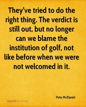 Pete McDaniel  - They've tried to do the right thing. The verdict is still out, but no longer can we blame the institution of golf, not like before when we were not welcomed in it.