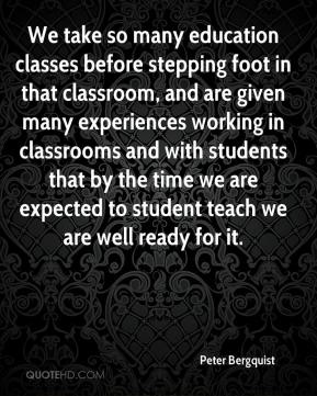 Peter Bergquist  - We take so many education classes before stepping foot in that classroom, and are given many experiences working in classrooms and with students that by the time we are expected to student teach we are well ready for it.
