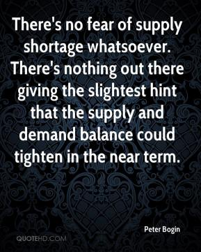 Peter Bogin  - There's no fear of supply shortage whatsoever. There's nothing out there giving the slightest hint that the supply and demand balance could tighten in the near term.