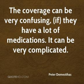 Peter Demestihas  - The coverage can be very confusing, (if) they have a lot of medications. It can be very complicated.
