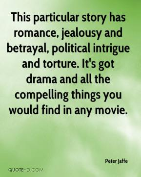 Peter Jaffe  - This particular story has romance, jealousy and betrayal, political intrigue and torture. It's got drama and all the compelling things you would find in any movie.