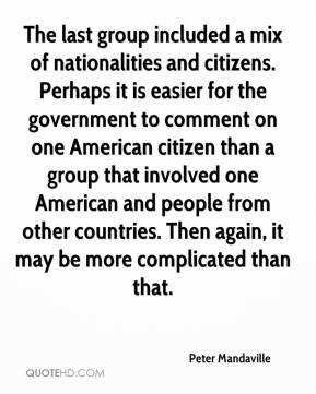 Peter Mandaville  - The last group included a mix of nationalities and citizens. Perhaps it is easier for the government to comment on one American citizen than a group that involved one American and people from other countries. Then again, it may be more complicated than that.