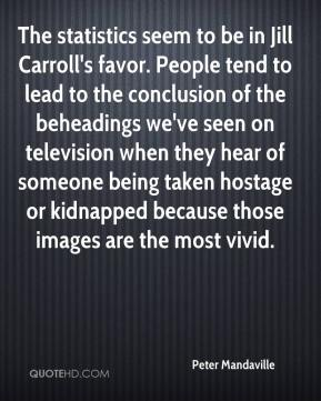 Peter Mandaville  - The statistics seem to be in Jill Carroll's favor. People tend to lead to the conclusion of the beheadings we've seen on television when they hear of someone being taken hostage or kidnapped because those images are the most vivid.