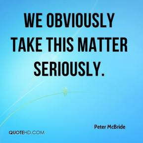 Peter McBride  - We obviously take this matter seriously.