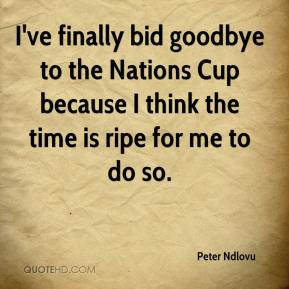 Peter Ndlovu  - I've finally bid goodbye to the Nations Cup because I think the time is ripe for me to do so.