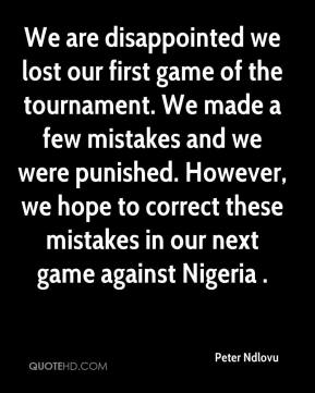Peter Ndlovu  - We are disappointed we lost our first game of the tournament. We made a few mistakes and we were punished. However, we hope to correct these mistakes in our next game against Nigeria .