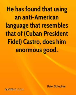 Peter Schechter  - He has found that using an anti-American language that resembles that of (Cuban President Fidel) Castro, does him enormous good.